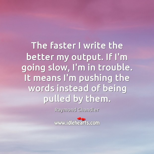 The faster I write the better my output. If I'm going slow, Raymond Chandler Picture Quote