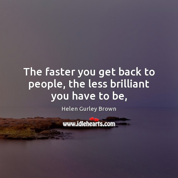 The faster you get back to people, the less brilliant you have to be, Helen Gurley Brown Picture Quote