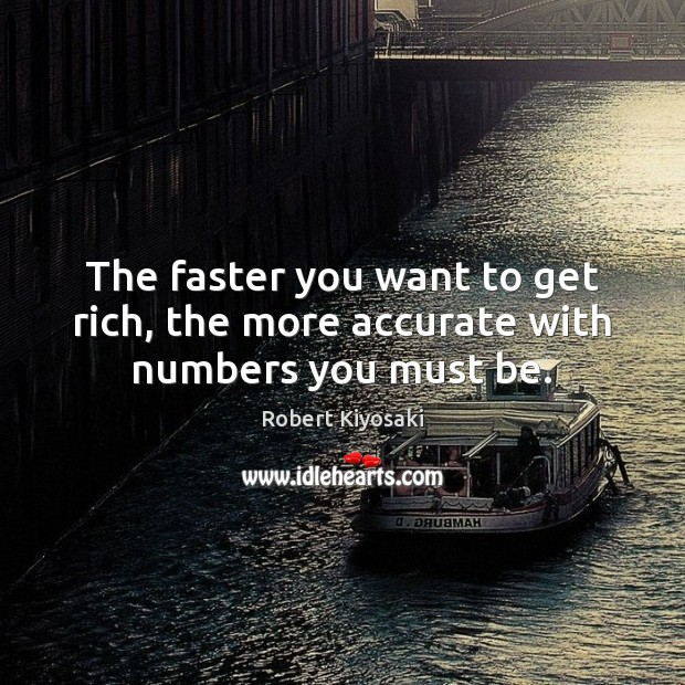 The faster you want to get rich, the more accurate with numbers you must be. Image