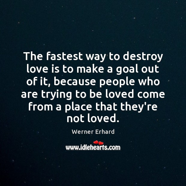 The fastest way to destroy love is to make a goal out Image