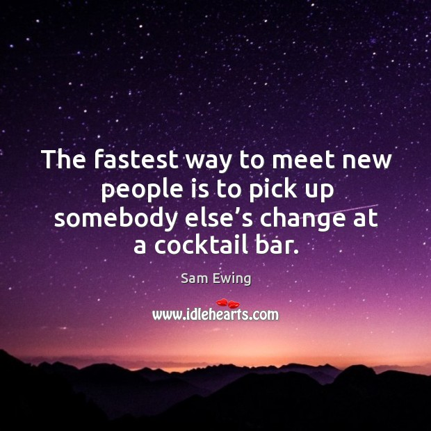 Image, The fastest way to meet new people is to pick up somebody else's change at a cocktail bar.