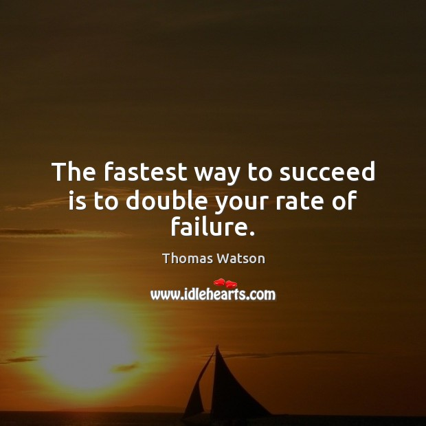 The fastest way to succeed is to double your rate of failure. Thomas Watson Picture Quote