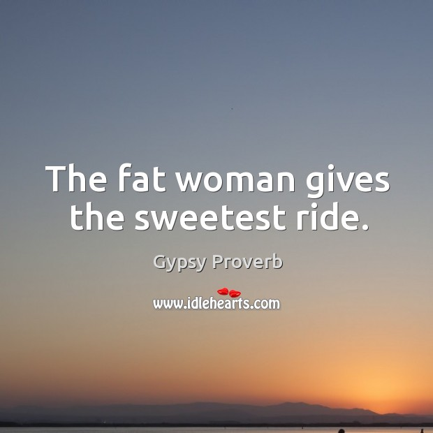 The fat woman gives the sweetest ride. Gypsy Proverbs Image