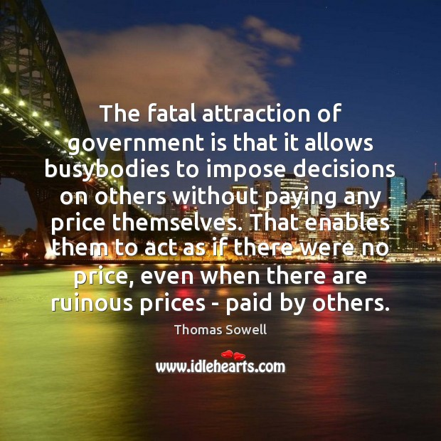 The fatal attraction of government is that it allows busybodies to impose Thomas Sowell Picture Quote