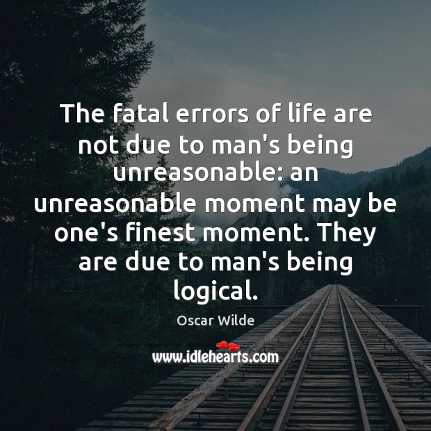 Image, The fatal errors of life are not due to man's being unreasonable: