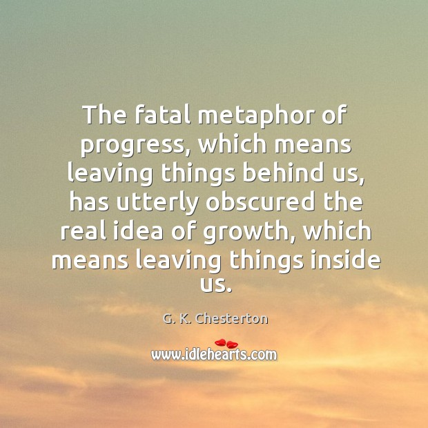 The fatal metaphor of progress, which means leaving things behind us G. K. Chesterton Picture Quote