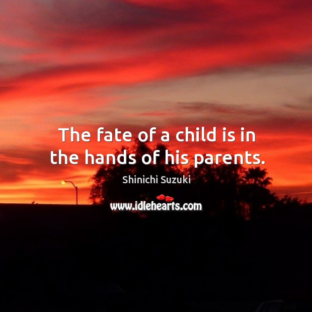 The fate of a child is in the hands of his parents. Shinichi Suzuki Picture Quote