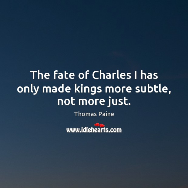 Image, The fate of Charles I has only made kings more subtle, not more just.