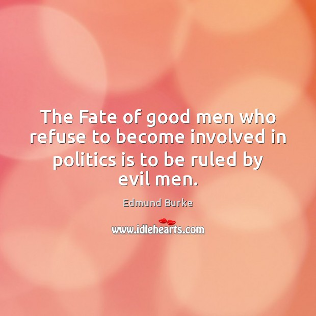 Image, The Fate of good men who refuse to become involved in politics is to be ruled by evil men.