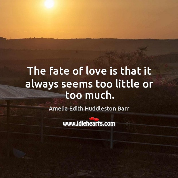 The fate of love is that it always seems too little or too much. Amelia Edith Huddleston Barr Picture Quote