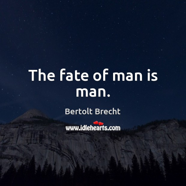 The fate of man is man. Image