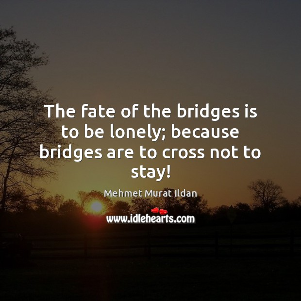 Image, The fate of the bridges is to be lonely; because bridges are to cross not to stay!