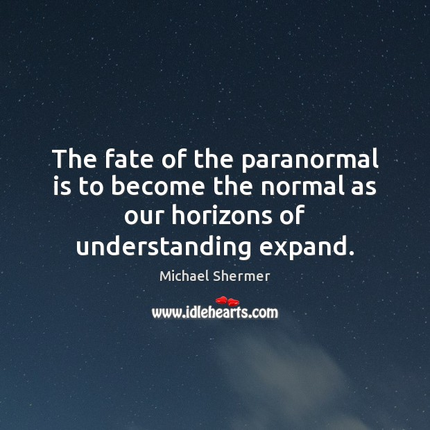 The fate of the paranormal is to become the normal as our Michael Shermer Picture Quote