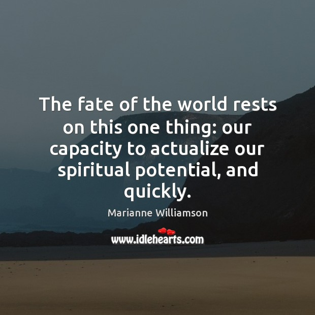 The fate of the world rests on this one thing: our capacity Marianne Williamson Picture Quote