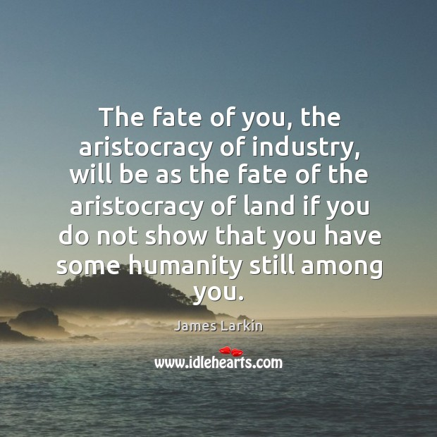 The fate of you, the aristocracy of industry, will be as the fate of the aristocracy of James Larkin Picture Quote
