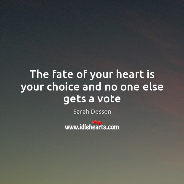 The fate of your heart is your choice and no one else gets a vote Sarah Dessen Picture Quote