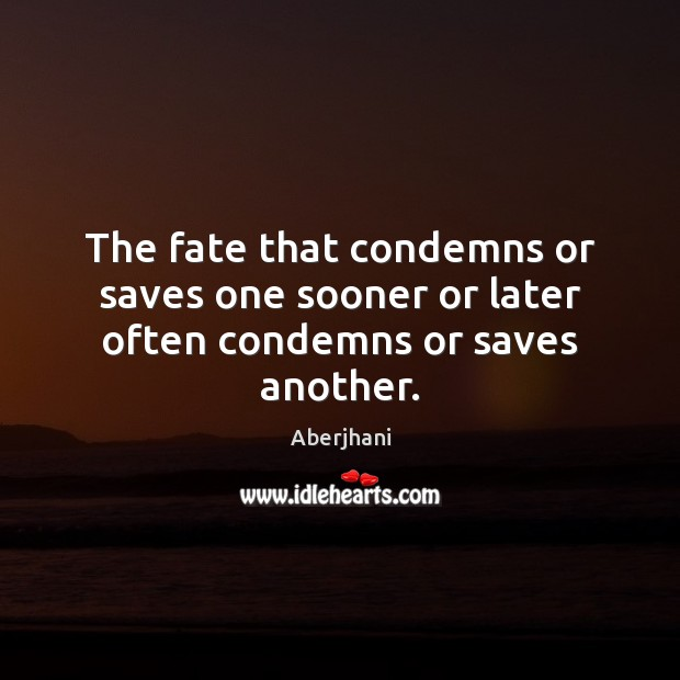 Image, The fate that condemns or saves one sooner or later often condemns or saves another.