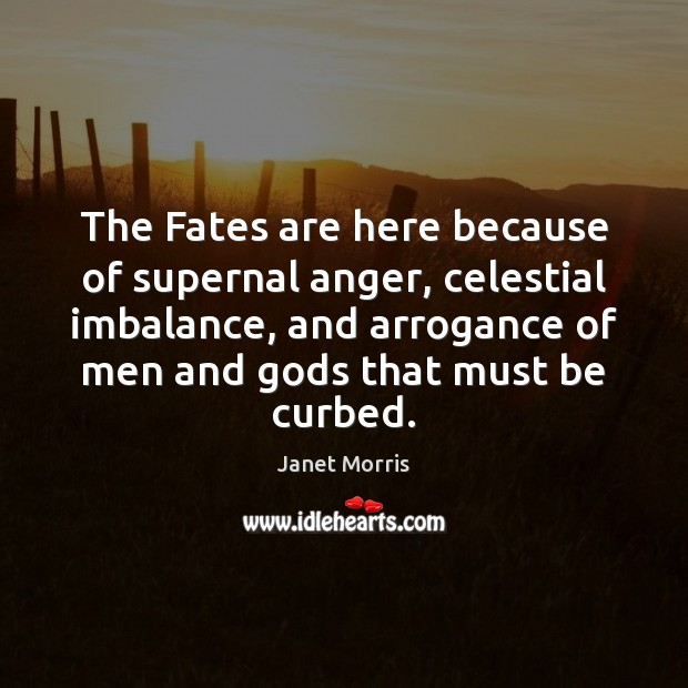 The Fates are here because of supernal anger, celestial imbalance, and arrogance Janet Morris Picture Quote