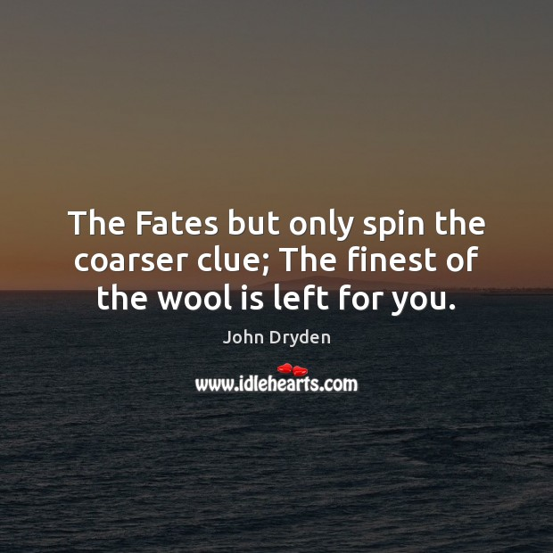 The Fates but only spin the coarser clue; The finest of the wool is left for you. John Dryden Picture Quote