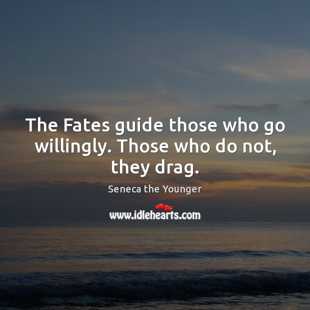 The Fates guide those who go willingly. Those who do not, they drag. Image
