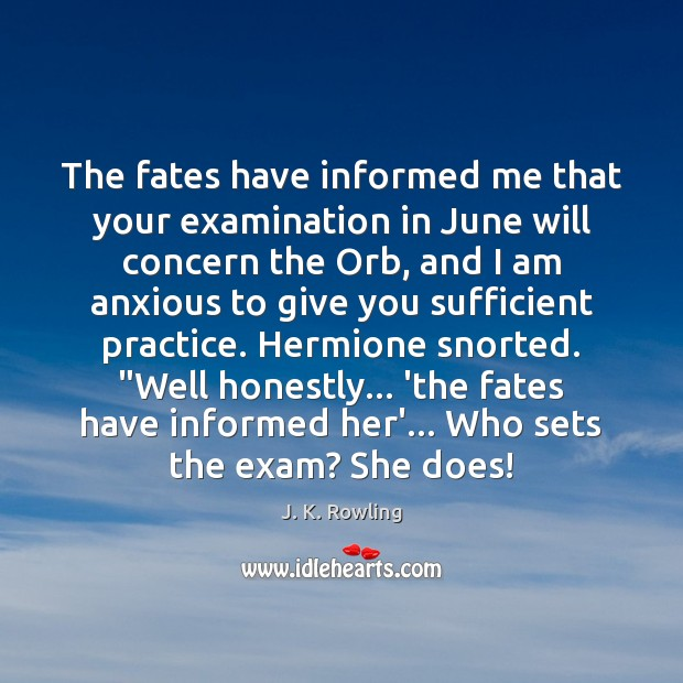The fates have informed me that your examination in June will concern J. K. Rowling Picture Quote