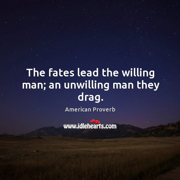 The fates lead the willing man; an unwilling man they drag. Image