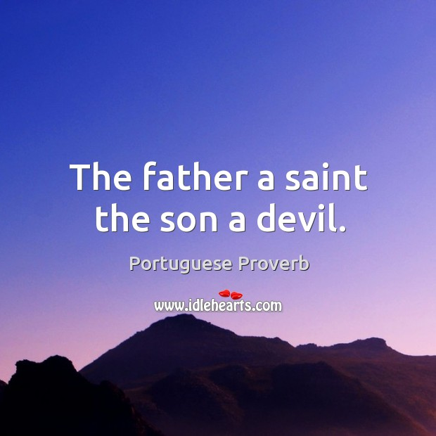 Image, The father a saint the son a devil.