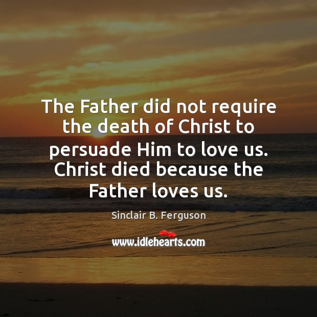 The Father did not require the death of Christ to persuade Him Sinclair B. Ferguson Picture Quote