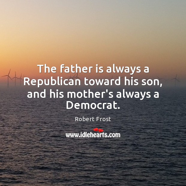 Image, The father is always a Republican toward his son, and his mother's always a Democrat.
