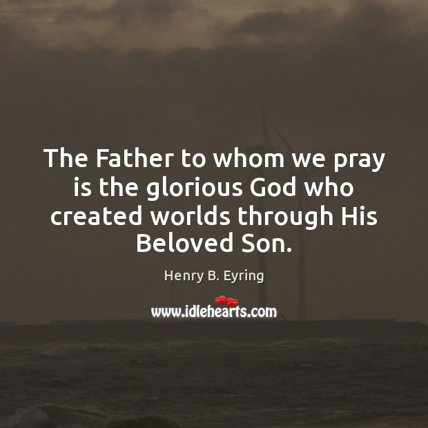 The Father to whom we pray is the glorious God who created worlds through His Beloved Son. Henry B. Eyring Picture Quote