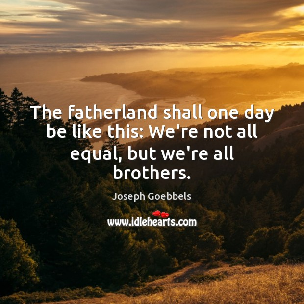The fatherland shall one day be like this: We're not all equal, but we're all brothers. Joseph Goebbels Picture Quote