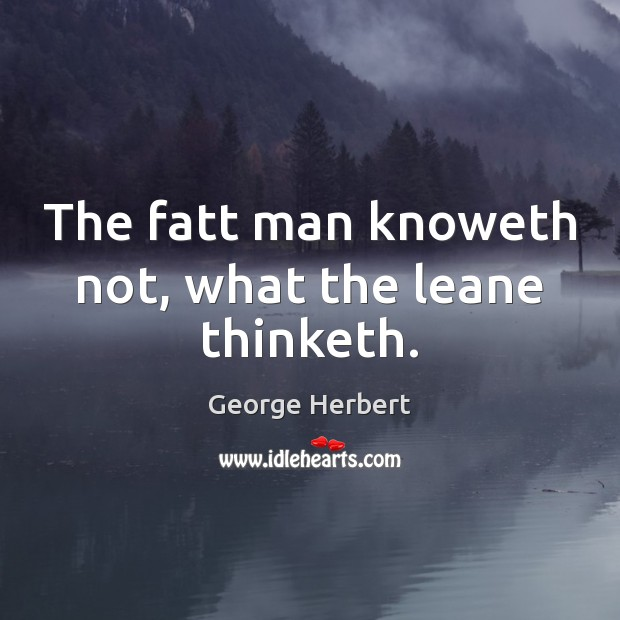 The fatt man knoweth not, what the leane thinketh. George Herbert Picture Quote