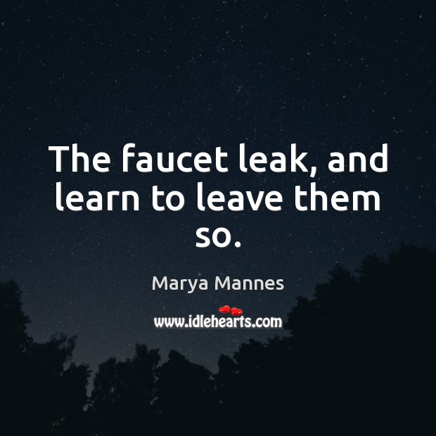 The faucet leak, and learn to leave them so. Image
