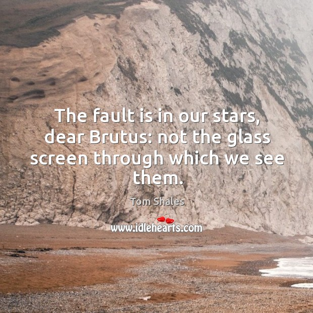 The fault is in our stars, dear Brutus: not the glass screen through which we see them. Tom Shales Picture Quote