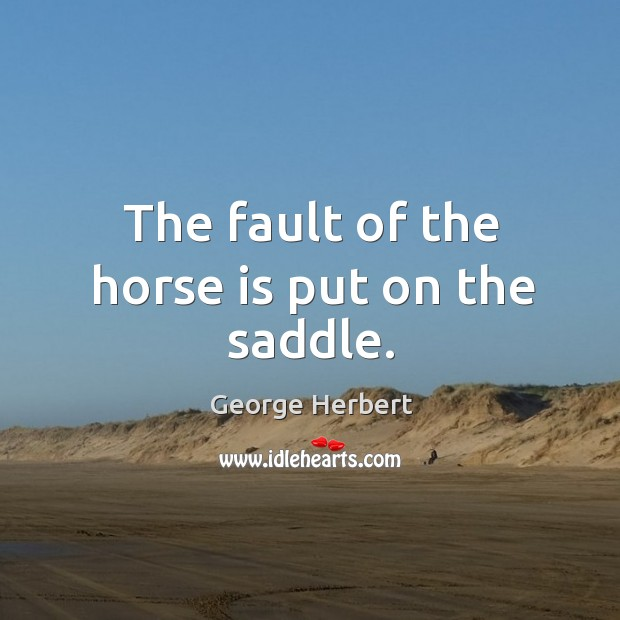 The fault of the horse is put on the saddle. Image