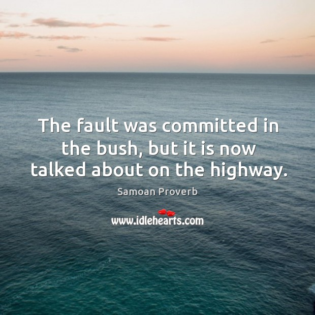 The fault was committed in the bush, but it is now talked about on the highway. Samoan Proverbs Image