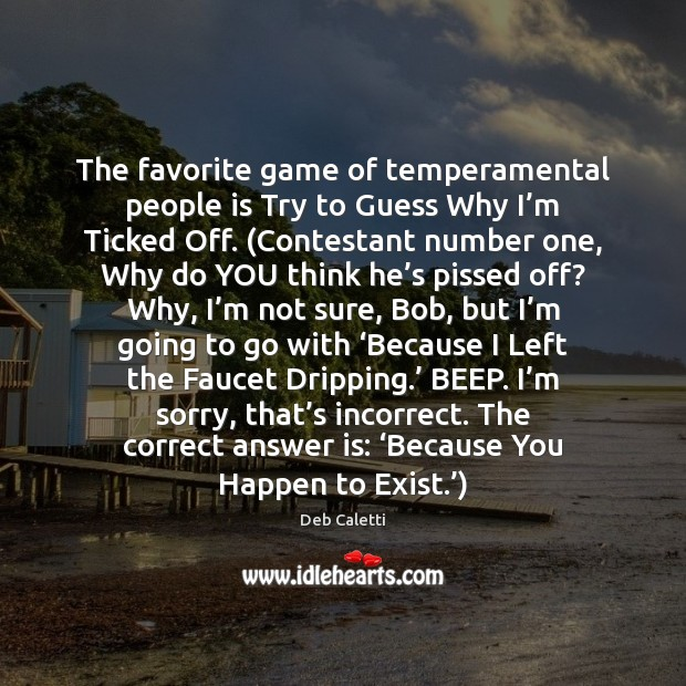 The favorite game of temperamental people is Try to Guess Why I' Deb Caletti Picture Quote