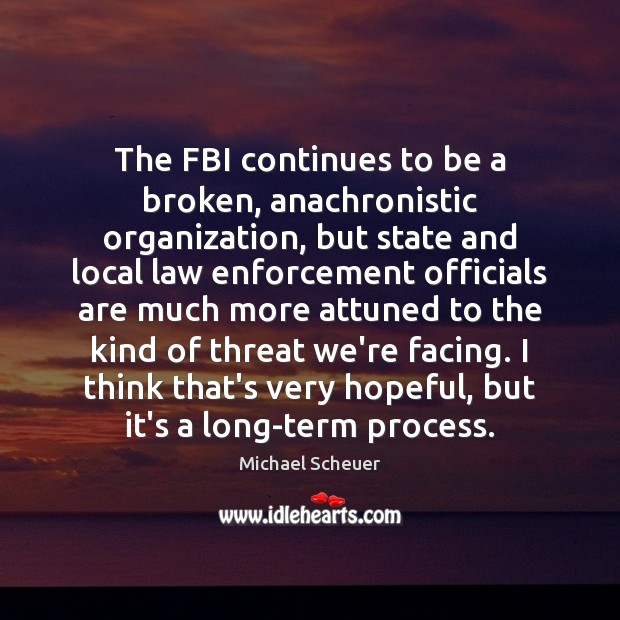 The FBI continues to be a broken, anachronistic organization, but state and Michael Scheuer Picture Quote