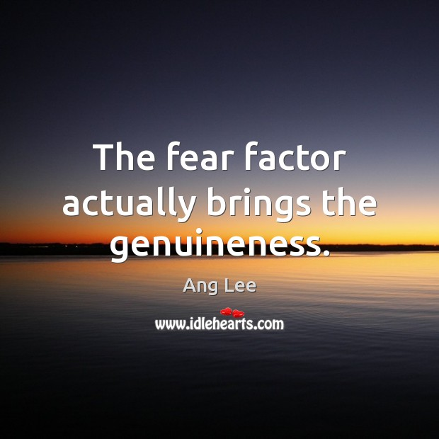 Image, The fear factor actually brings the genuineness.