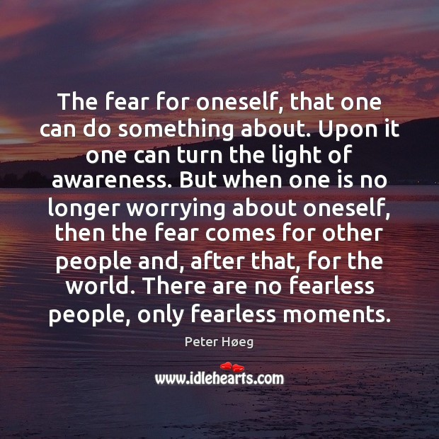 The fear for oneself, that one can do something about. Upon it Image