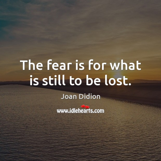 The fear is for what is still to be lost. Joan Didion Picture Quote