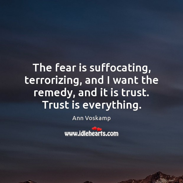 The fear is suffocating, terrorizing, and I want the remedy, and it Trust Quotes Image