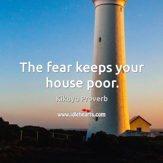 The fear keeps your house poor. Kikuyu Proverbs Image