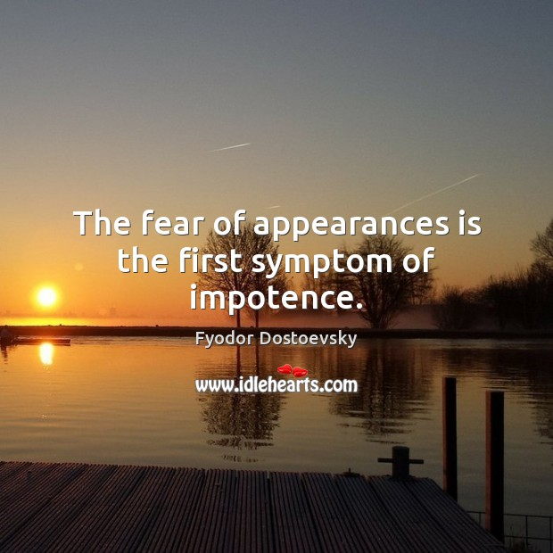The fear of appearances is the first symptom of impotence. Fyodor Dostoevsky Picture Quote