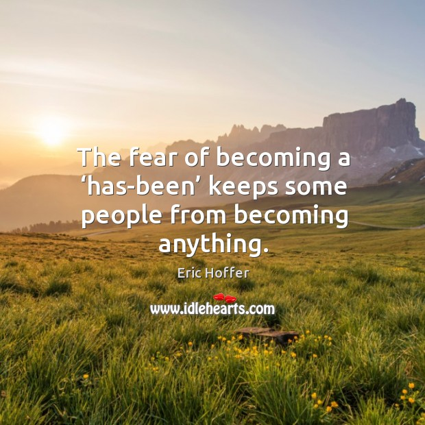 The fear of becoming a 'has-been' keeps some people from becoming anything. Image