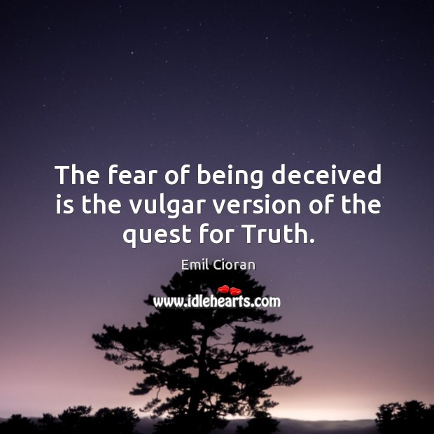 The fear of being deceived is the vulgar version of the quest for truth. Emil Cioran Picture Quote