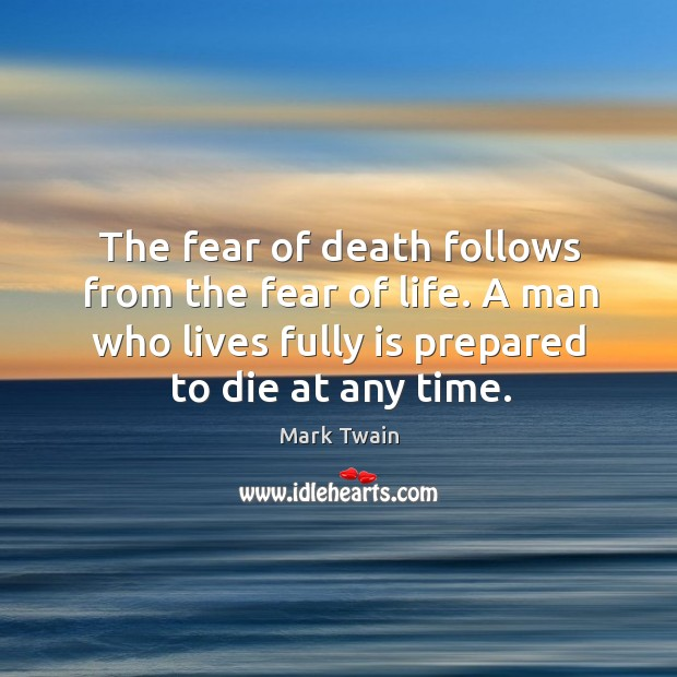 The fear of death follows from the fear of life. A man who lives fully is prepared to die at any time. Image