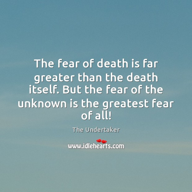 The fear of death is far greater than the death itself. But The Undertaker Picture Quote