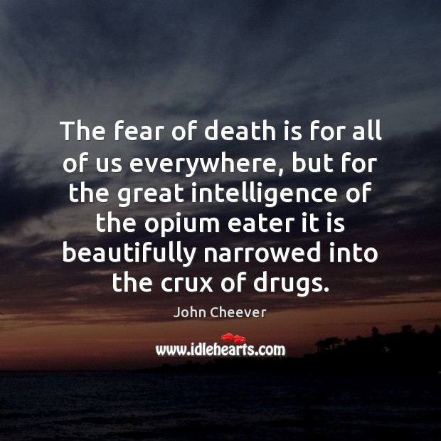 The fear of death is for all of us everywhere, but for John Cheever Picture Quote