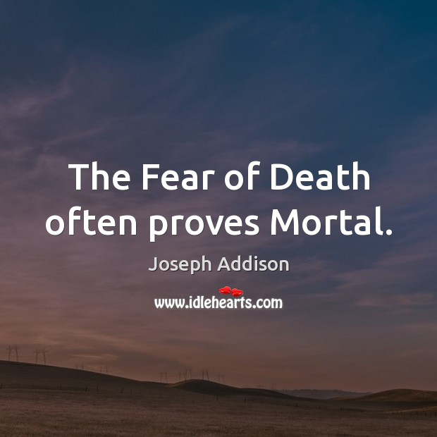 The Fear of Death often proves Mortal. Image